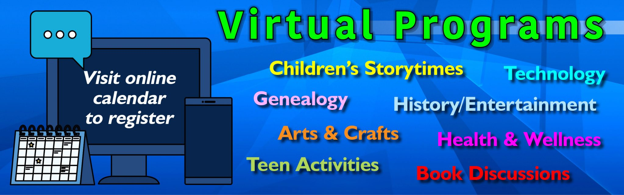Virtual Protrams: Children's storytimes, technology, geneaoogy, history/entertainment, arts and crafts, health and wellness, teen activities, and book discussions.