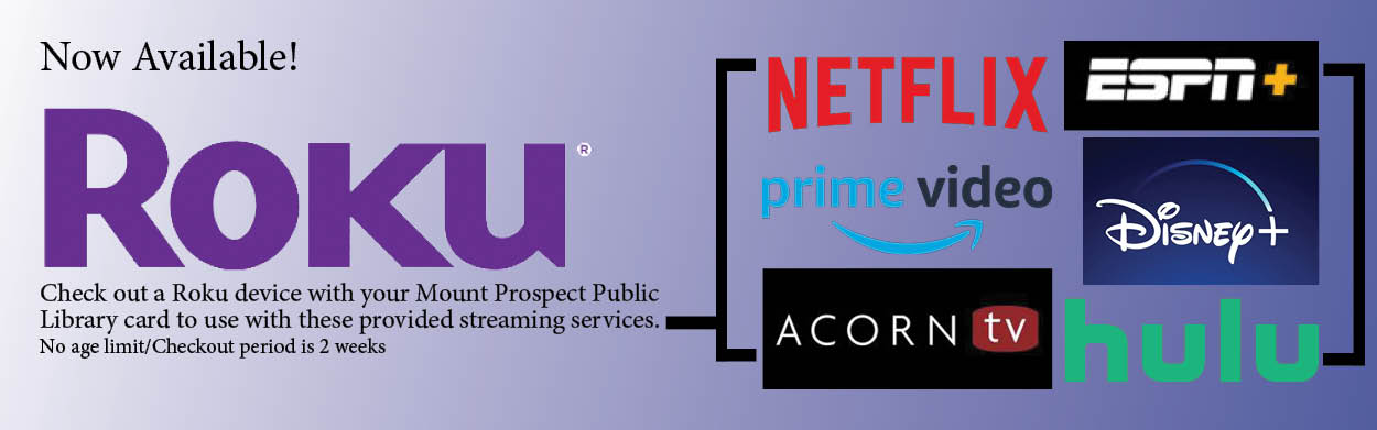 Check out a Roku device with your Mount Prospect Public Library card to use with these provided screening services: Netflix, ESPN Plus, Prime Video, Disney Plus, Acorn TV, and Hulu. No age limit. Checkout period is 2 weeks.