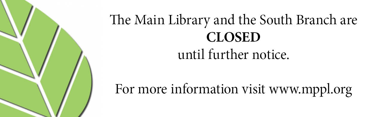 The Main Library and South Branch are CLOSED until further notice. For more information, please visit www.mppl.org.