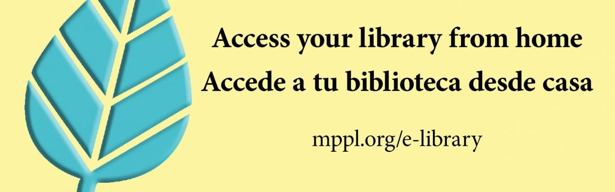Access your library from home at mppl.org/e-library; accede a tu biblioteca desde casa, mppl.org/e-library
