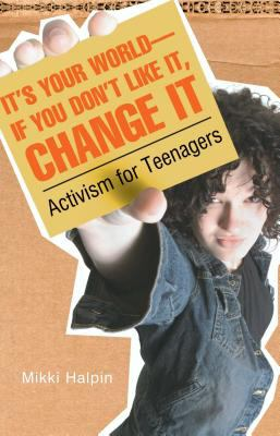 It's your world--if you don't like it, change it - activism for teenagers book cover