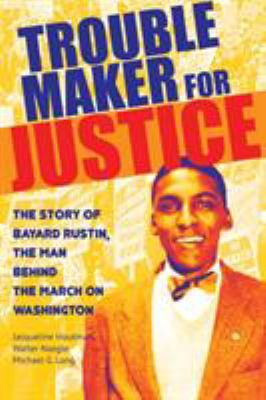 Troublemaker for justice - the story of Bayard Rustin, the man behind the march on Washington book cover