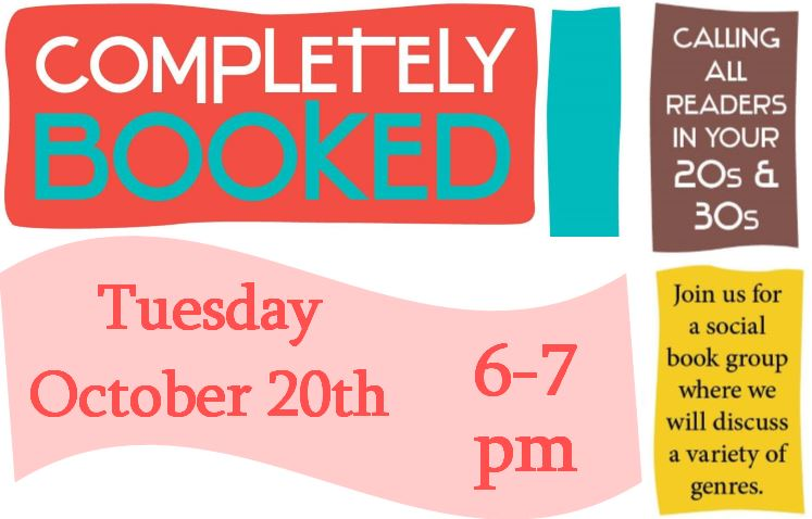 Completely Booked book discussion group, Tuesday October 20th from 6 to 7 p.m. Calling all readers in your 20s and 30s, join us for a social book group where we will discuss a variety of genres