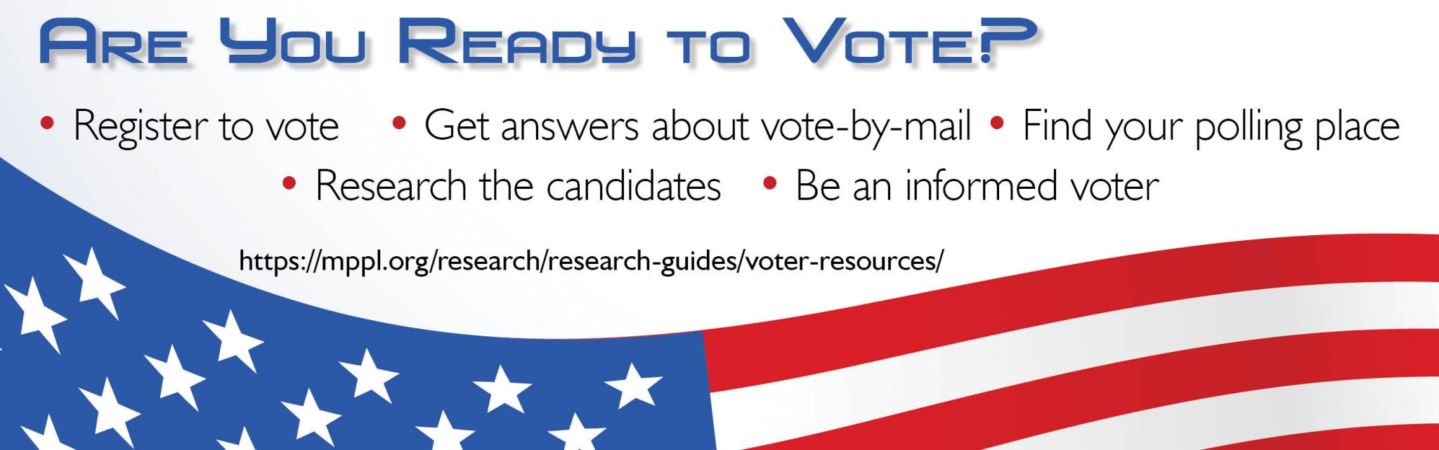Are you ready to vote? Register to vote, get answers about vote-by-mail, find your polling place, research the candidates, be an informed voter.